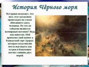 История Чёрного моря Историки полагают, что весь этот катаклизм происходил на