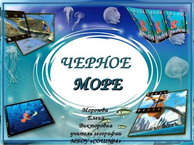 ЧЕРНОЕ МОРЕ Морозова Елена Викторовна учитель географии МБОУ «СОШ№34»
