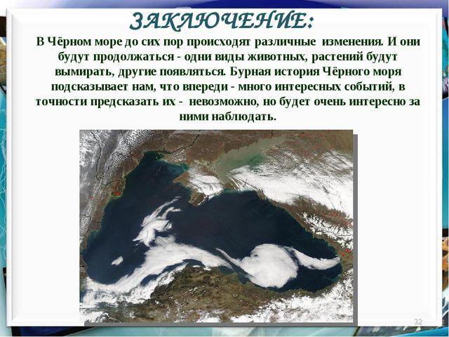 ЗАКЛЮЧЕНИЕ: * В Чёрном море до сих пор происходят различные изменения. И они...