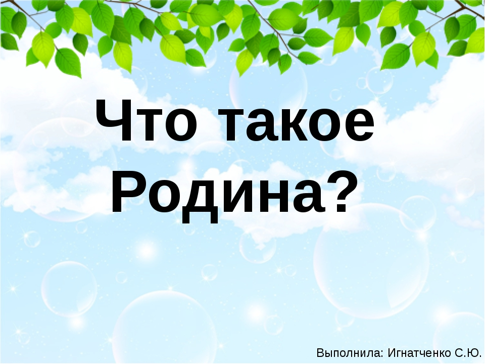Что такое Родина? Выполнила: Игнатченко С.Ю.