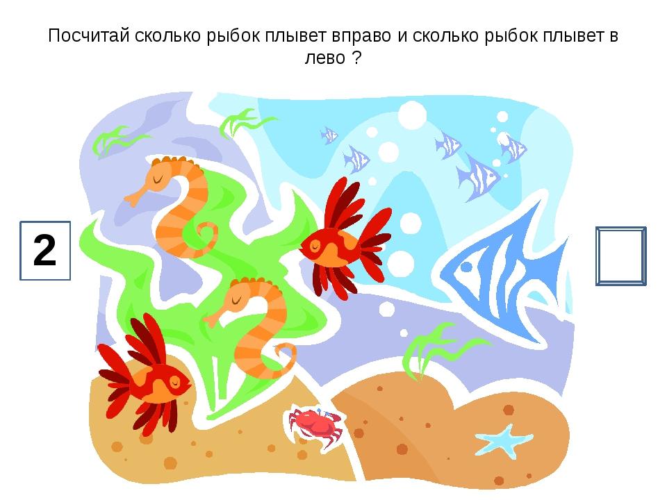 Посчитай сколько рыбок плывет вправо и сколько рыбок плывет в лево ? 6 2