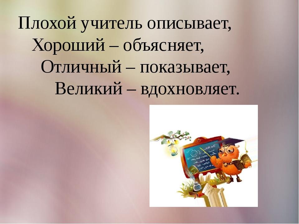 Плохой учитель описывает, Хороший – объясняет, Отличный – показывает, Великий...