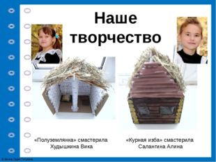 Наше творчество «Курная изба» смастерила Салангина Алина «Полуземлянка» смаст