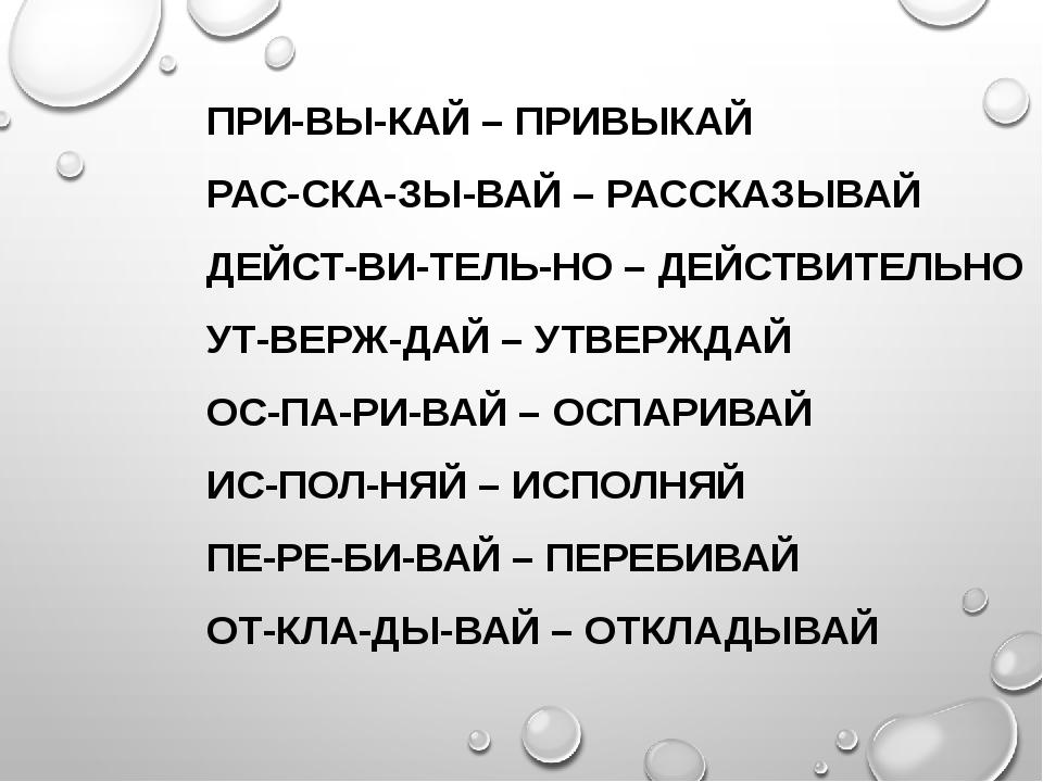 ПРИ-ВЫ-КАЙ – ПРИВЫКАЙ РАС-СКА-ЗЫ-ВАЙ – РАССКАЗЫВАЙ ДЕЙСТ-ВИ-ТЕЛЬ-НО – ДЕЙСТВ...