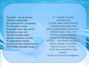 Кальций – это не пустяк: Образую известняк, Без меня ни мел, ни мрамор Не обх