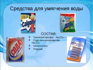 Средства для умягчения воды СОСТАВ: Тринатрий фосфат Na3PO4 Сода кальцинирова