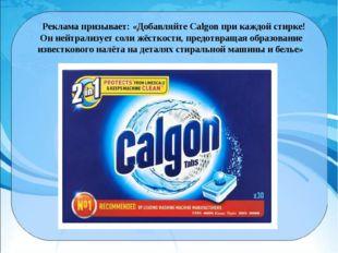 Реклама призывает: «Добавляйте Calgon при каждой стирке! Он нейтрализует сол