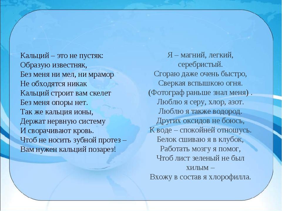 Кальций – это не пустяк: Образую известняк, Без меня ни мел, ни мрамор Не обх...