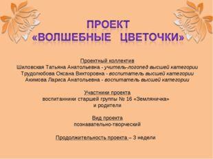 Проектный коллектив Шиловская Татьяна Анатольевна - учитель-логопед высшей ка