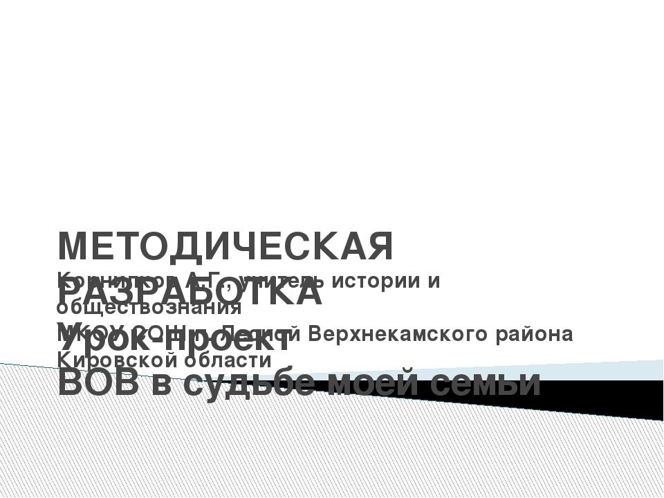 МЕТОДИЧЕСКАЯ РАЗРАБОТКА Урок-проект ВОВ в судьбе моей семьи Корнилков А.Г.,...