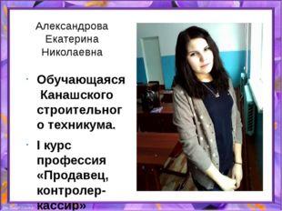Александрова Екатерина Николаевна Обучающаяся Канашского строительного техник