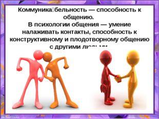 Коммуника́бельность — способность к общению. В психологии общения — умение на
