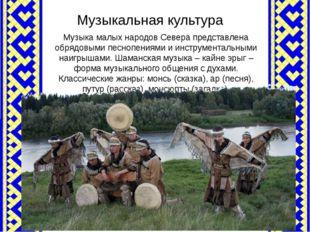 Музыкальная культура Музыка малых народов Севера представлена обрядовыми песн