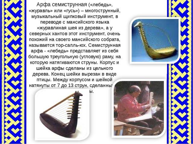 Арфа семиструнная («лебедь», «журавль» или «гусь») – многострунный, музыкальн...