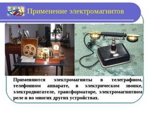Применяются электромагниты в телеграфном, телефонном аппарате, в электрическо