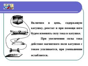 Включим в цепь, содержащую катушку, реостат и при помощи него будем изменять