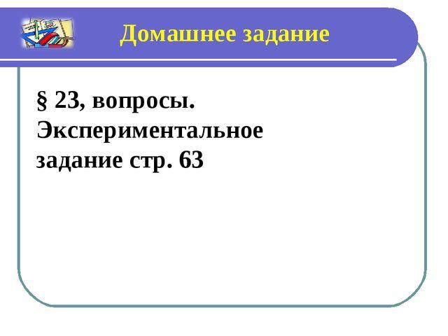 § 23, вопросы. Экспериментальное задание стр. 63 Домашнее задание