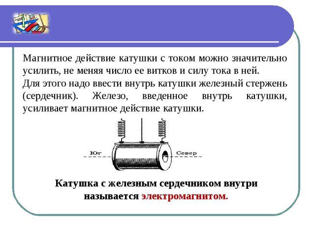 Магнитное действие катушки с током можно значительно усилить, не меняя число...