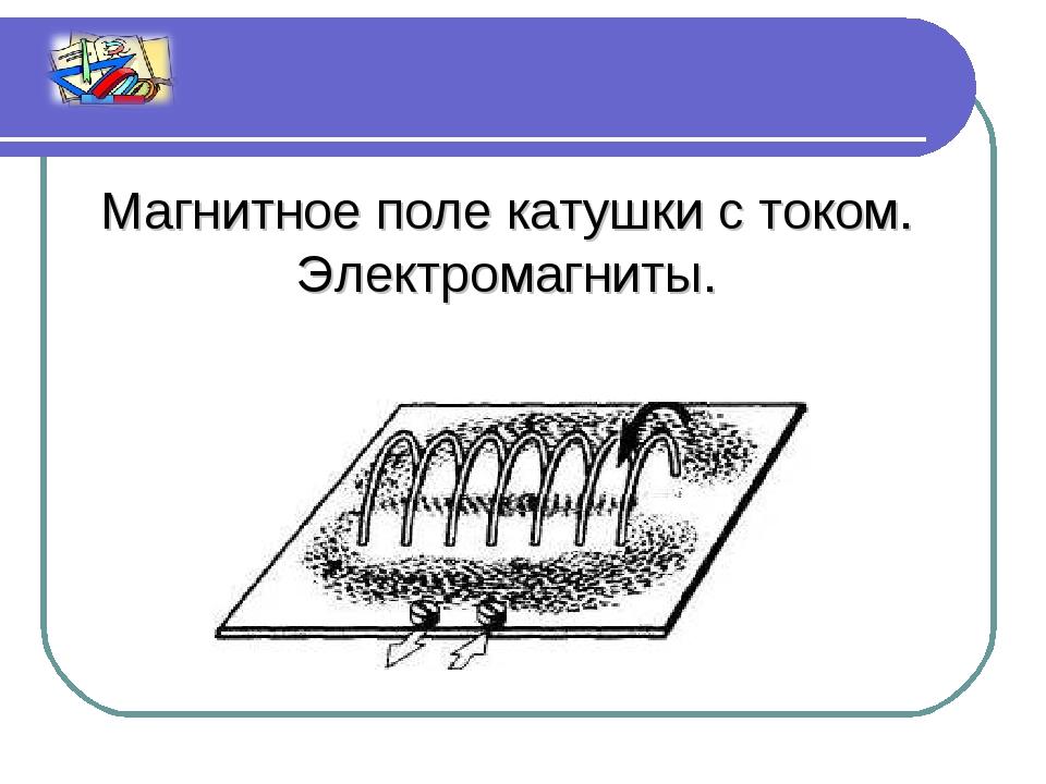Магнитное поле катушки с током. Электромагниты.