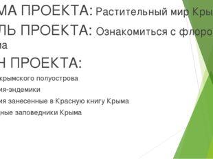 ТЕМА ПРОЕКТА: Растительный мир Крыма ЦЕЛЬ ПРОЕКТА: Ознакомиться с флорой Кры