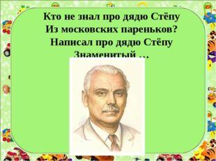 Кто не знал про дядю Стёпу Из московских пареньков? Написал про дядю Стёпу З