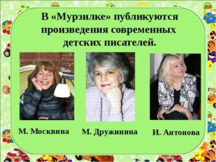 В «Мурзилке» публикуются произведения современных детских писателей. М. Моск