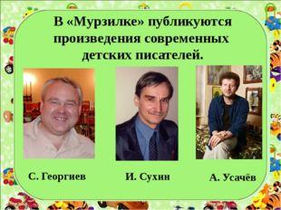 В «Мурзилке» публикуются произведения современных детских писателей. С. Геор