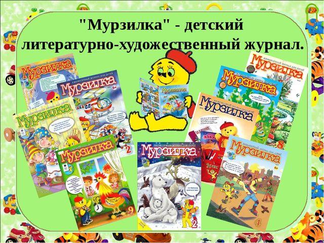 """""""Мурзилка"""" - детский литературно-художественный журнал."""
