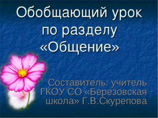 Обобщающий урок по разделу «Общение» Составитель: учитель ГКОУ СО «Березовска