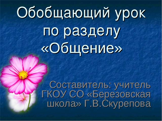 Обобщающий урок по разделу «Общение» Составитель: учитель ГКОУ СО «Березовска...