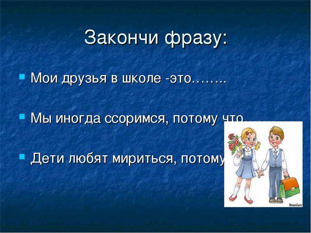 Закончи фразу: Мои друзья в школе -это…….. Мы иногда ссоримся, потому что……....