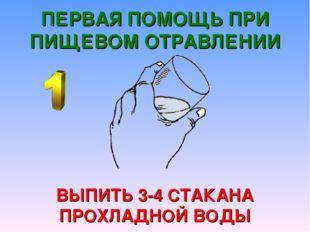 ПЕРВАЯ ПОМОЩЬ ПРИ ПИЩЕВОМ ОТРАВЛЕНИИ ВЫПИТЬ 3-4 СТАКАНА ПРОХЛАДНОЙ ВОДЫ