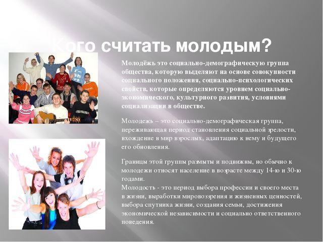 Кого считать молодым? Молодёжь это социально-демографическую группа обществ...