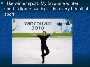 I like winter sport. My favourite winter sport is figure skating. It is a ver