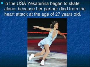 In the USA Yekaterina began to skate alone, because her partner died from the