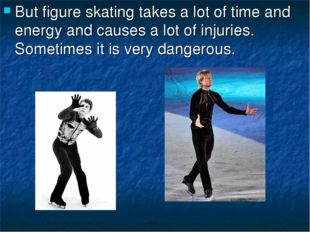 But figure skating takes a lot of time and energy and causes a lot of injurie