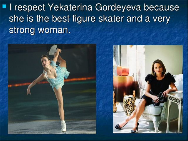 I respect Yekaterina Gordeyeva because she is the best figure skater and a ve...