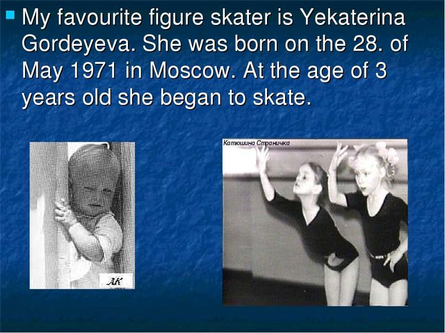 My favourite figure skater is Yekaterina Gordeyeva. She was born on the 28. o...
