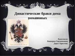 Династические браки дома романовых Выполнили: Виктория Горожанкина, Дарья Тар