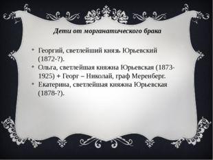 Дети от морганатического брака Георгий, светлейший князь Юрьевский (1872-?).
