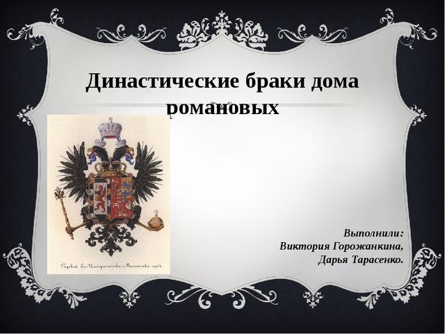 Династические браки дома романовых Выполнили: Виктория Горожанкина, Дарья Тар...