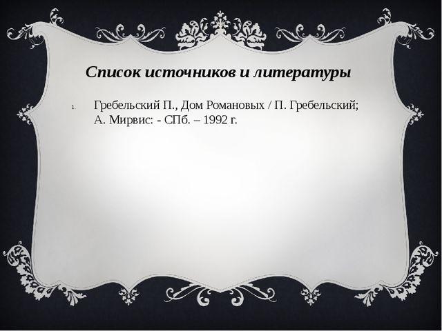 Список источников и литературы Гребельский П., Дом Романовых / П. Гребельски...