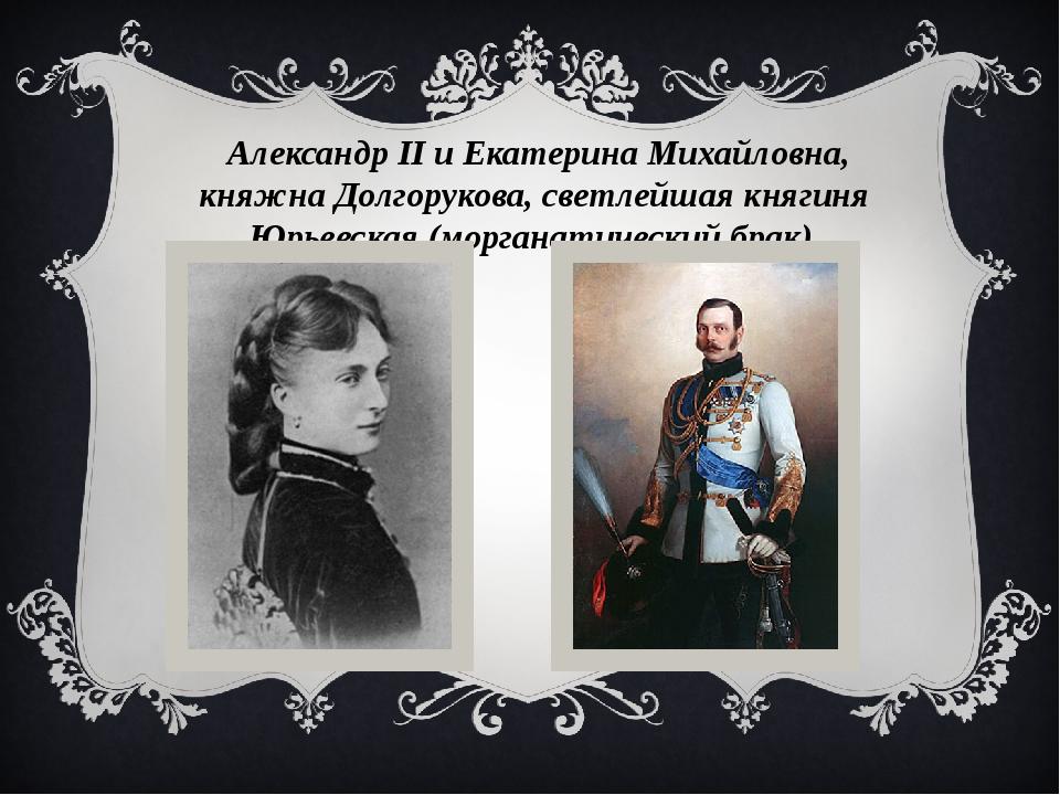 Александр II и Екатерина Михайловна, княжна Долгорукова, светлейшая княгиня...
