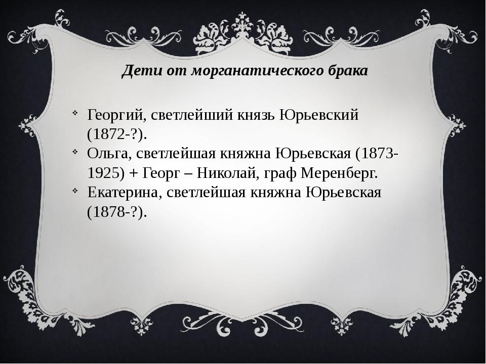 Дети от морганатического брака Георгий, светлейший князь Юрьевский (1872-?)....