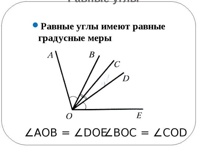 Равные углы Равные углы имеют равные градусные меры ∠АОВ = ∠DOE ∠BOC = ∠COD