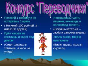 Потеряй 1 копейку и не потеряешь 1 врага. ( Не имей 100 рублей, а имей100 дру