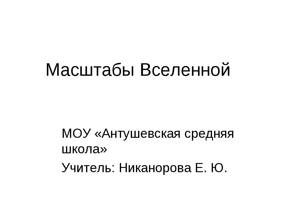 Масштабы Вселенной МОУ «Антушевская средняя школа» Учитель: Никанорова Е. Ю.