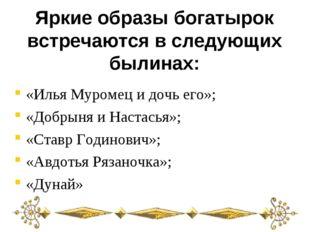 Яркие образы богатырок встречаются в следующих былинах: «Илья Муромец и дочь