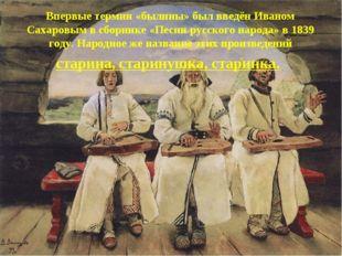 Впервые термин «былины» был введён Иваном Сахаровым в сборнике «Песни русско