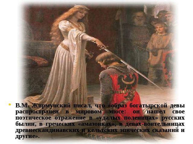 В.М. Жирмунский писал, что «образ богатырской девы распространен в мировом э...